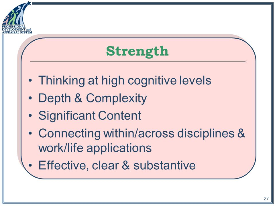 27 Strength Thinking at high cognitive levels Depth & Complexity Significant Content Connecting within/across disciplines & work/life applications Effective, clear & substantive