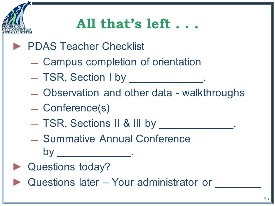 35 All that's left... ►PDAS Teacher Checklist Campus completion of orientation TSR, Section I by.
