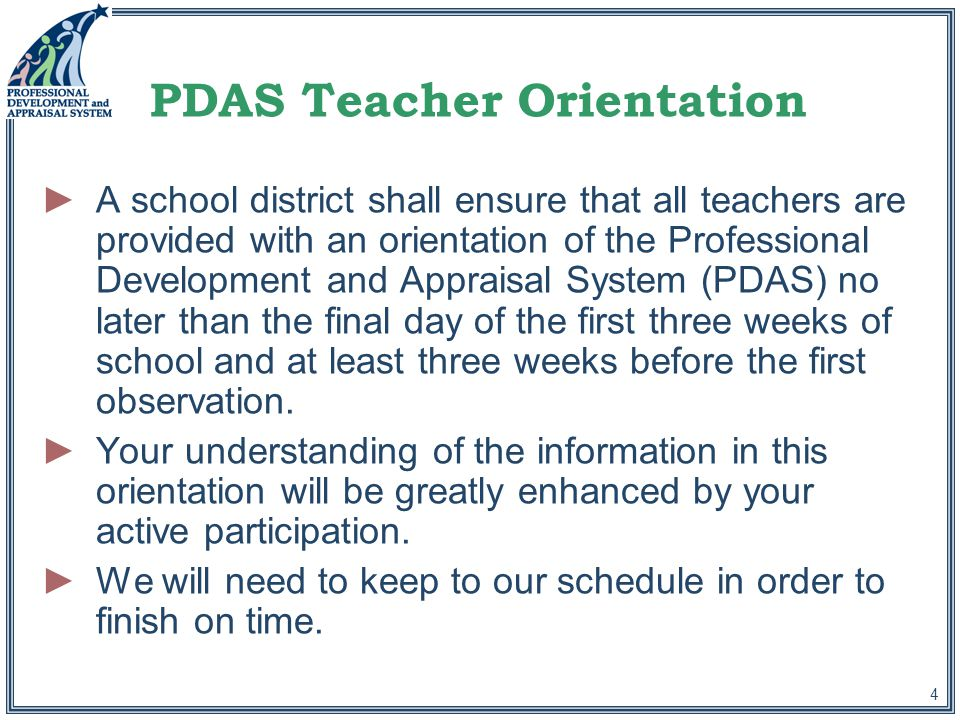 4 PDAS Teacher Orientation ►A school district shall ensure that all teachers are provided with an orientation of the Professional Development and Appraisal System (PDAS) no later than the final day of the first three weeks of school and at least three weeks before the first observation.