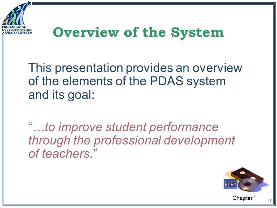 6 Overview of the System This presentation provides an overview of the elements of the PDAS system and its goal: …to improve student performance through the professional development of teachers. Chapter 1