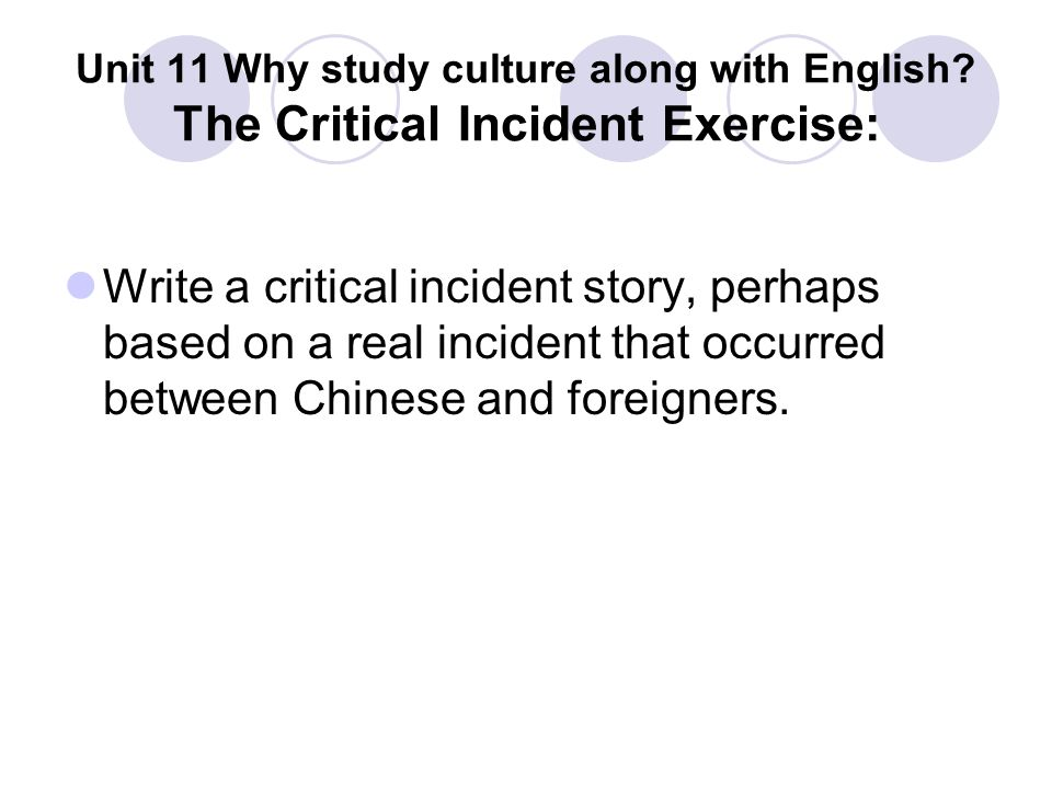 Unit 11 Why study culture along with English? The Critical Incident Exercise: Write a critical incident story, perhaps based on a real incident that o