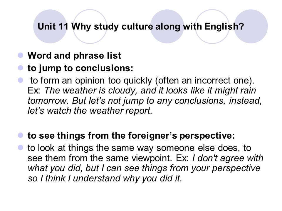 Unit 11 Why study culture along with English? Word and phrase list to jump to conclusions: to form an opinion too quickly (often an incorrect one). Ex