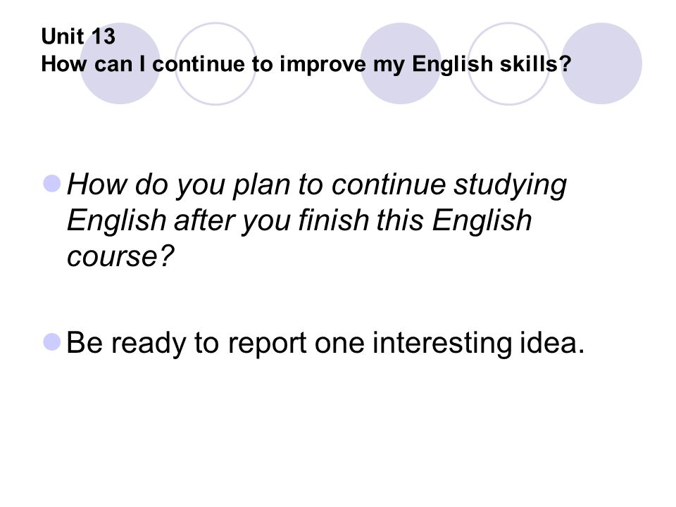 Unit 13 How can I continue to improve my English skills? How do you plan to continue studying English after you finish this English course? Be ready t