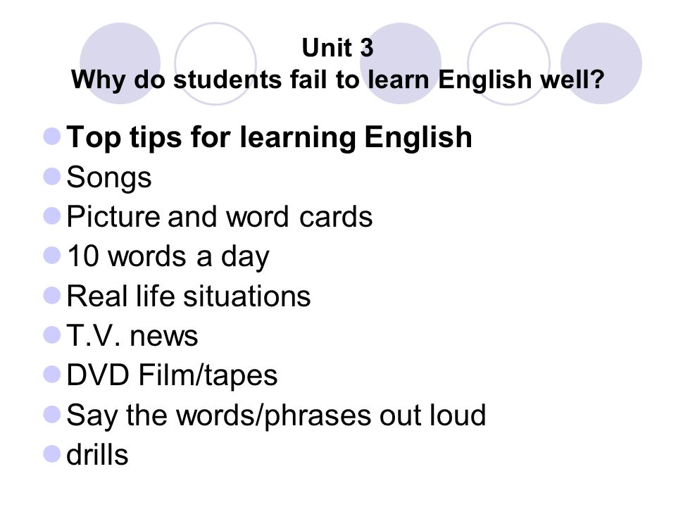 Unit 3 Why do students fail to learn English well? Top tips for learning English Songs Picture and word cards 10 words a day Real life situations T.V.
