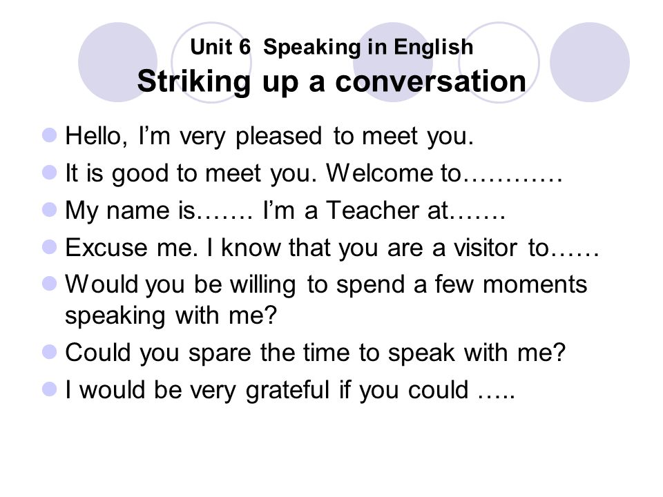 Unit 6 Speaking in English Striking up a conversation Hello, I'm very pleased to meet you. It is good to meet you. Welcome to………… My name is……. I'm a