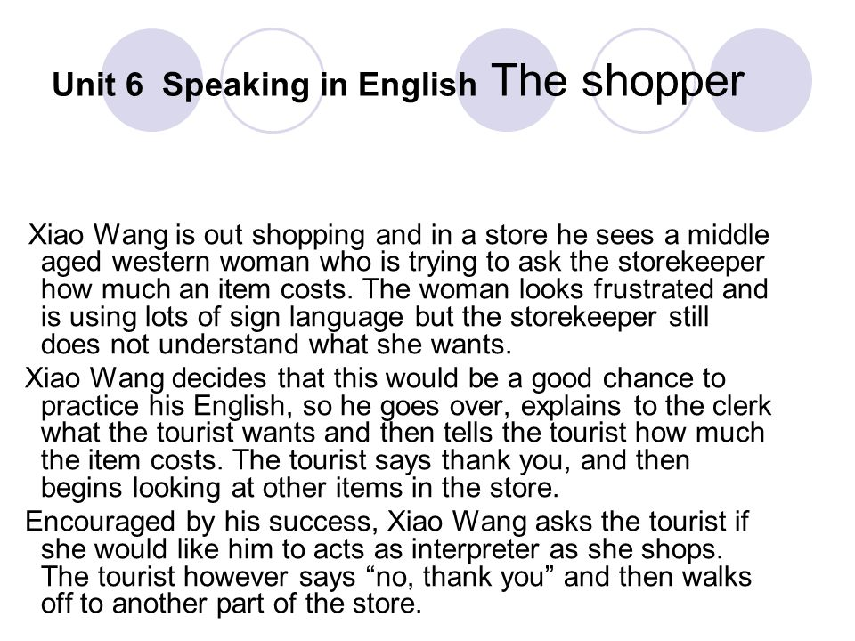 Unit 6 Speaking in English The shopper Xiao Wang is out shopping and in a store he sees a middle aged western woman who is trying to ask the storekeep