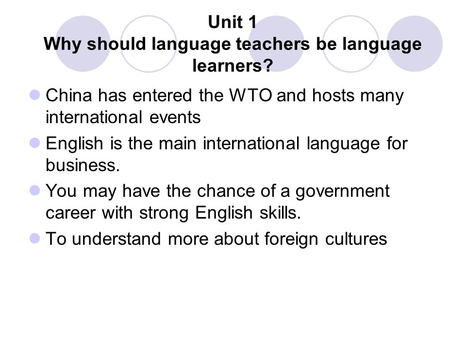 Unit 1 Why should language teachers be language learners? China has entered the WTO and hosts many international events English is the main internatio