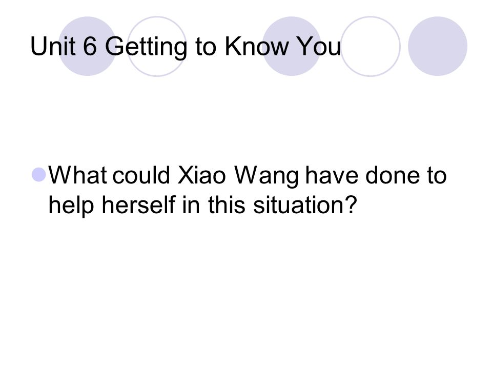 Unit 6 Getting to Know You What could Xiao Wang have done to help herself in this situation?