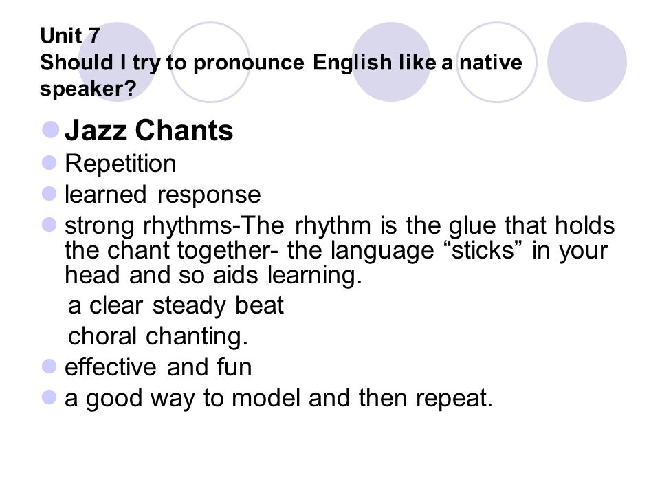 Unit 7 Should I try to pronounce English like a native speaker? Jazz Chants Repetition learned response strong rhythms-The rhythm is the glue that hol