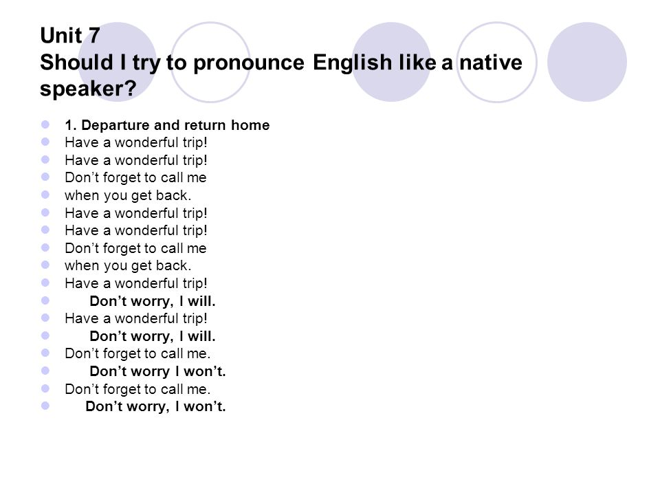 Unit 7 Should I try to pronounce English like a native speaker? 1. Departure and return home Have a wonderful trip! Don't forget to call me when you g