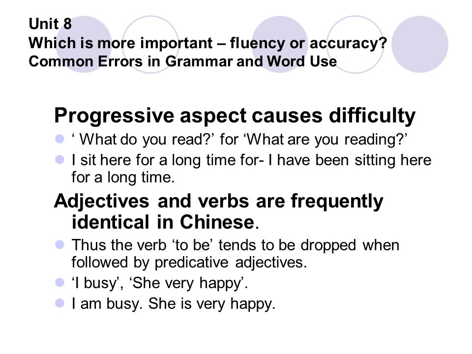 Unit 8 Which is more important – fluency or accuracy? Common Errors in Grammar and Word Use Progressive aspect causes difficulty ' What do you read?'