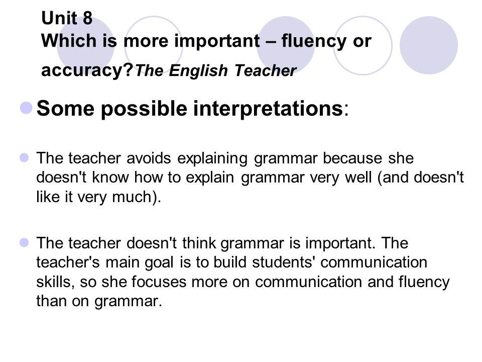 Unit 8 Which is more important – fluency or accuracy? The English Teacher Some possible interpretations: The teacher avoids explaining grammar because