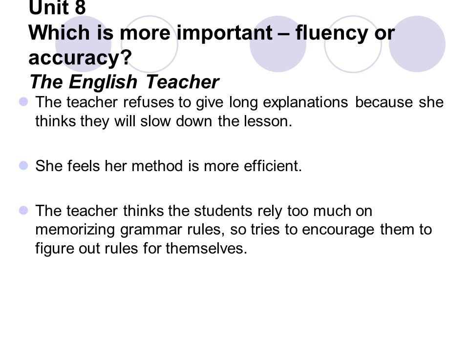 Unit 8 Which is more important – fluency or accuracy? The English Teacher The teacher refuses to give long explanations because she thinks they will s
