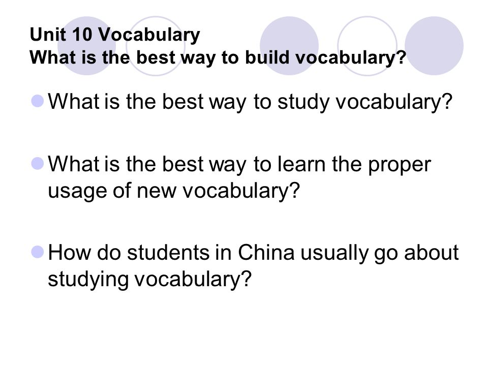 Unit 10 Vocabulary What is the best way to build vocabulary? What is the best way to study vocabulary? What is the best way to learn the proper usage