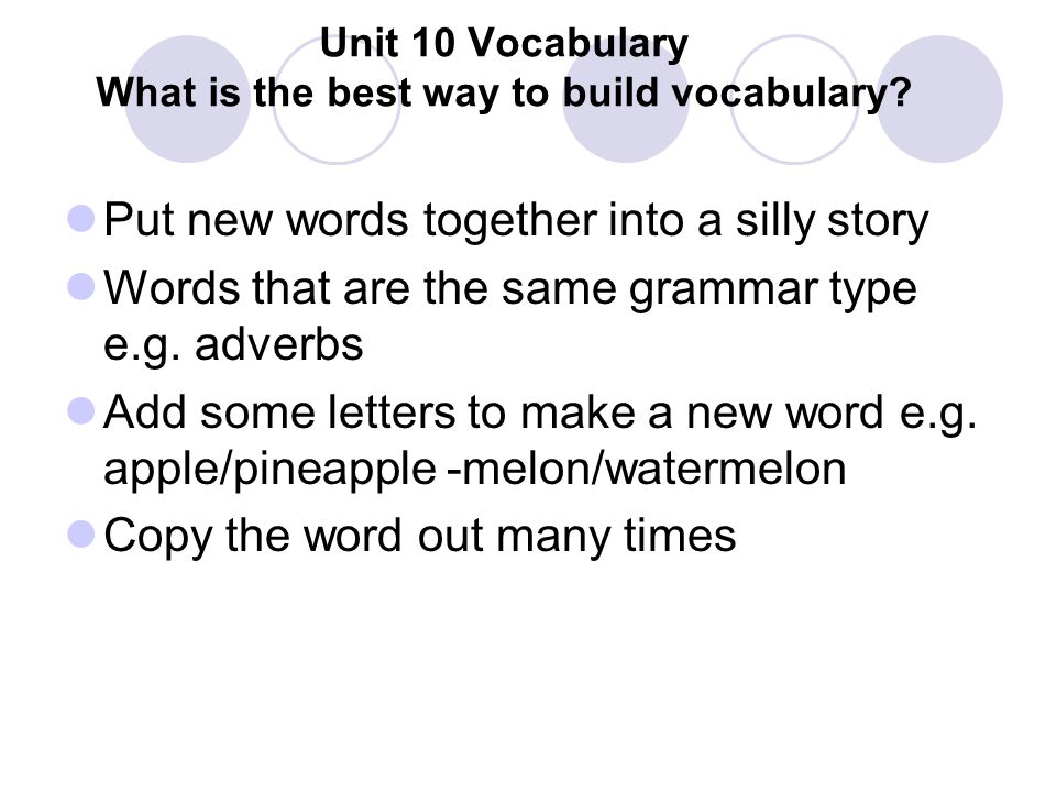 Unit 10 Vocabulary What is the best way to build vocabulary? Put new words together into a silly story Words that are the same grammar type e.g. adver