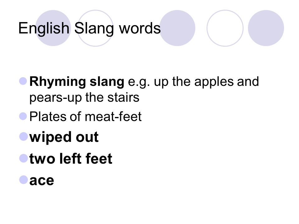 English Slang words Rhyming slang e.g. up the apples and pears-up the stairs Plates of meat-feet wiped out two left feet ace
