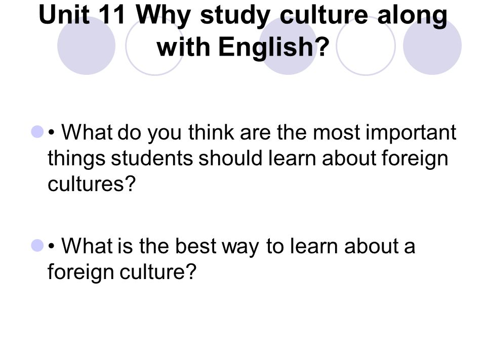 Unit 11 Why study culture along with English? What do you think are the most important things students should learn about foreign cultures? What is th