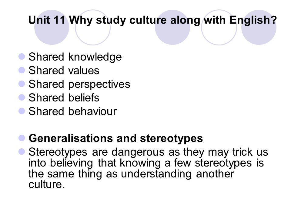 Unit 11 Why study culture along with English? Shared knowledge Shared values Shared perspectives Shared beliefs Shared behaviour Generalisations and s