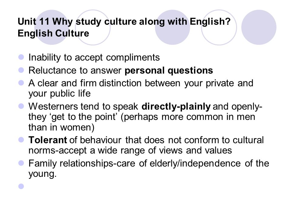 Unit 11 Why study culture along with English? English Culture Inability to accept compliments Reluctance to answer personal questions A clear and firm