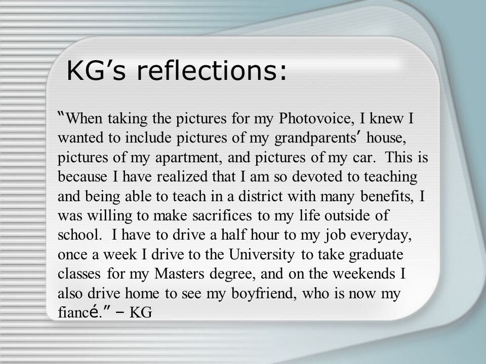 """KG's reflections: """" When taking the pictures for my Photovoice, I knew I wanted to include pictures of my grandparents ' house, pictures of my apartme"""