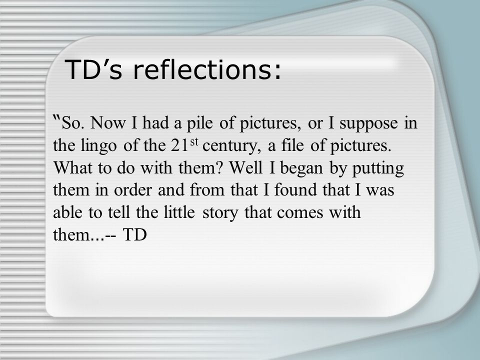 """TD's reflections: """" So. Now I had a pile of pictures, or I suppose in the lingo of the 21 st century, a file of pictures. What to do with them? Well I"""