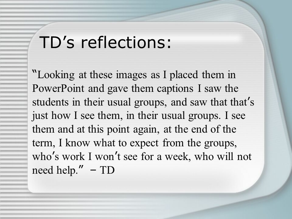 """TD's reflections: """" Looking at these images as I placed them in PowerPoint and gave them captions I saw the students in their usual groups, and saw th"""