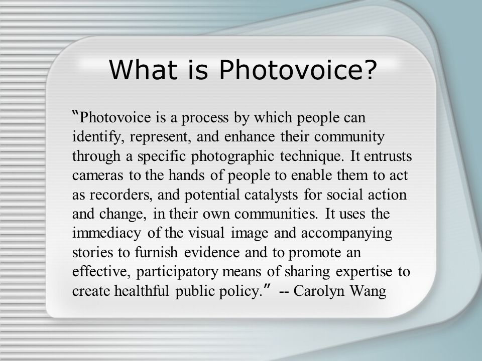 """What is Photovoice? """" Photovoice is a process by which people can identify, represent, and enhance their community through a specific photographic tec"""