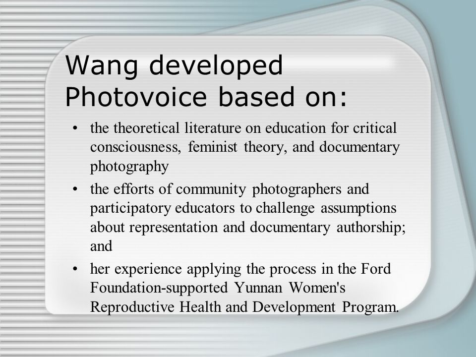 Wang developed Photovoice based on: the theoretical literature on education for critical consciousness, feminist theory, and documentary photography t