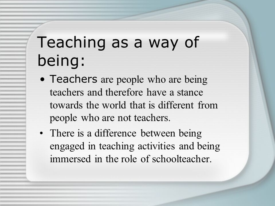 Teaching as a way of being: Teachers are people who are being teachers and therefore have a stance towards the world that is different from people who