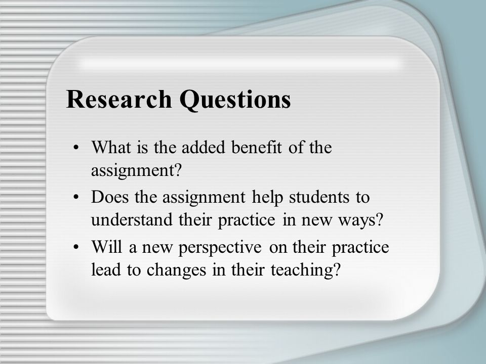 Research Questions What is the added benefit of the assignment? Does the assignment help students to understand their practice in new ways? Will a new