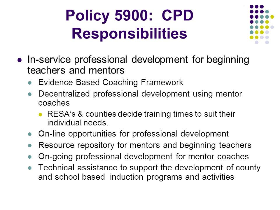 Policy 5900: CPD Responsibilities In-service professional development for beginning teachers and mentors Evidence Based Coaching Framework Decentralized professional development using mentor coaches RESA's & counties decide training times to suit their individual needs.