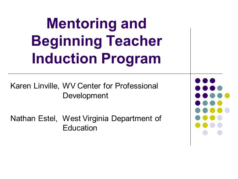Mentoring and Beginning Teacher Induction Program Karen Linville, WV Center for Professional Development Nathan Estel, West Virginia Department of Education
