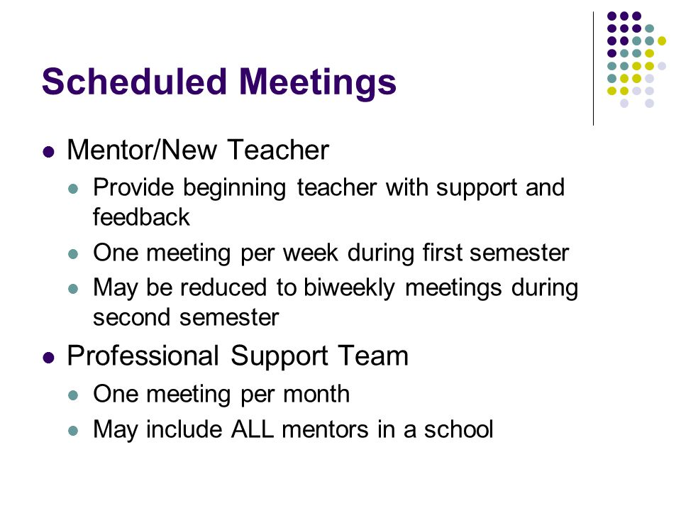 Scheduled Meetings Mentor/New Teacher Provide beginning teacher with support and feedback One meeting per week during first semester May be reduced to biweekly meetings during second semester Professional Support Team One meeting per month May include ALL mentors in a school