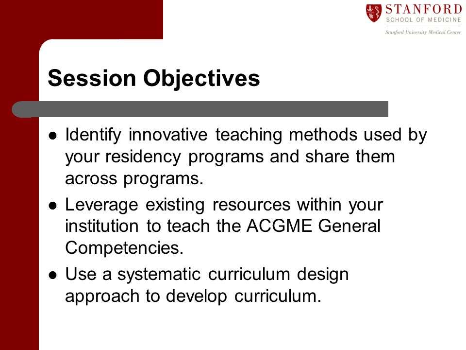 Session Objectives Identify innovative teaching methods used by your residency programs and share them across programs.