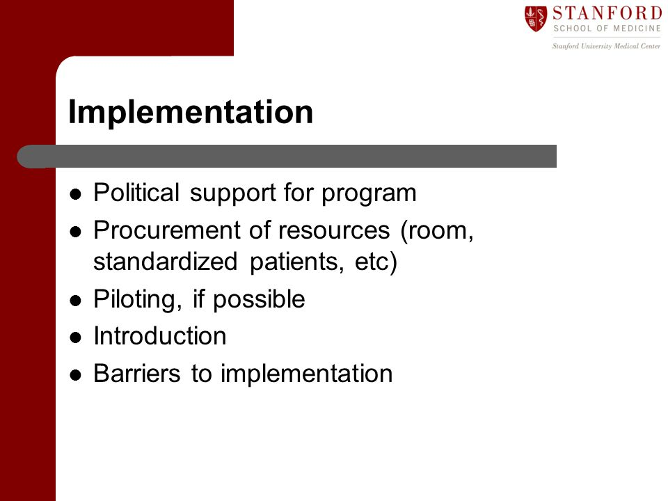 Implementation Political support for program Procurement of resources (room, standardized patients, etc) Piloting, if possible Introduction Barriers to implementation