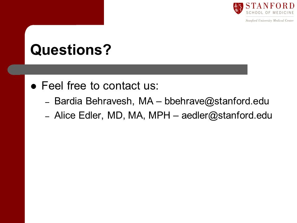 Questions? Feel free to contact us: – Bardia Behravesh, MA – bbehrave@stanford.edu – Alice Edler, MD, MA, MPH – aedler@stanford.edu
