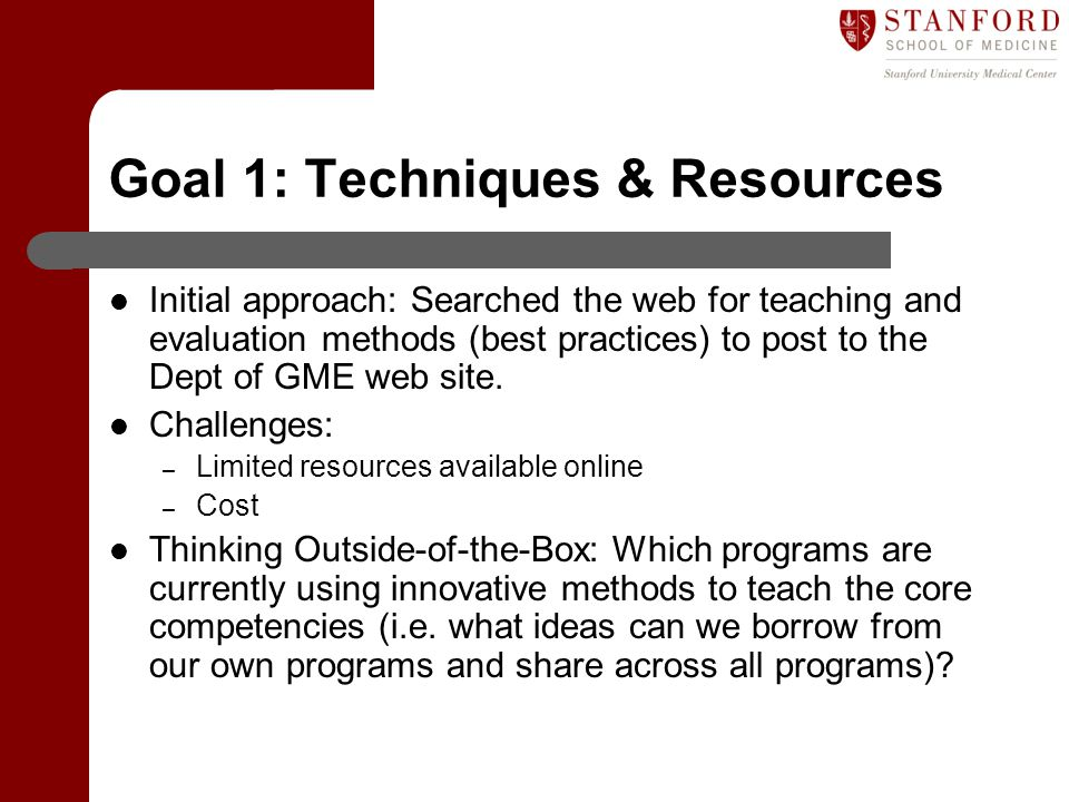 Goal 1: Techniques & Resources Initial approach: Searched the web for teaching and evaluation methods (best practices) to post to the Dept of GME web site.