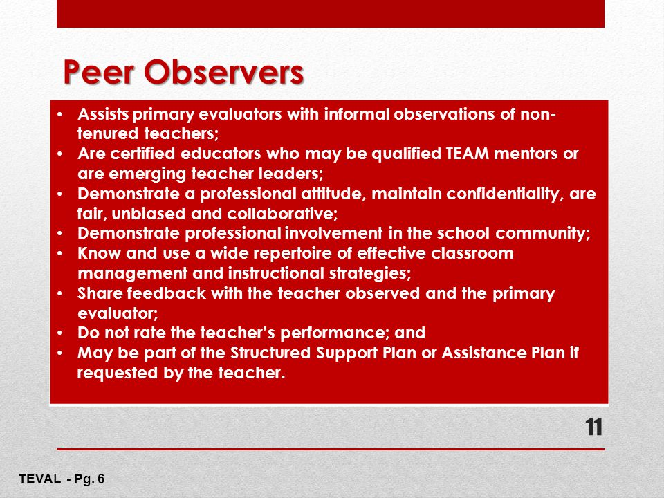 Peer Observers Assists primary evaluators with informal observations of non- tenured teachers; Are certified educators who may be qualified TEAM mento