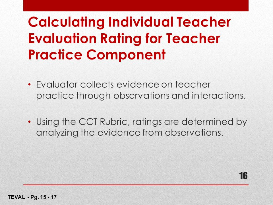 16 Calculating Individual Teacher Evaluation Rating for Teacher Practice Component Evaluator collects evidence on teacher practice through observation
