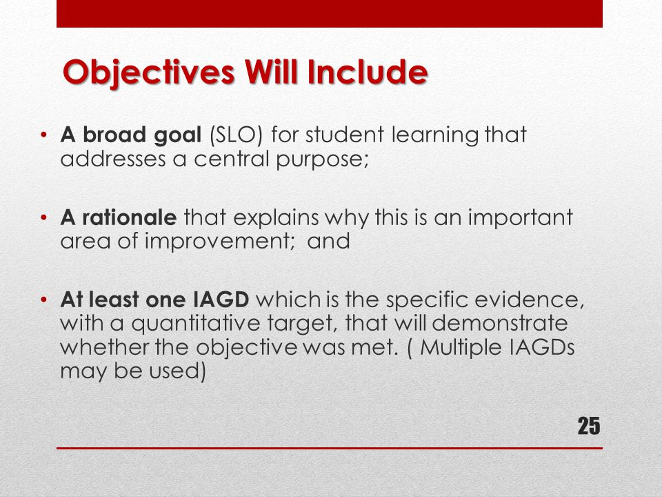 Objectives Will Include A broad goal (SLO) for student learning that addresses a central purpose; A rationale that explains why this is an important a