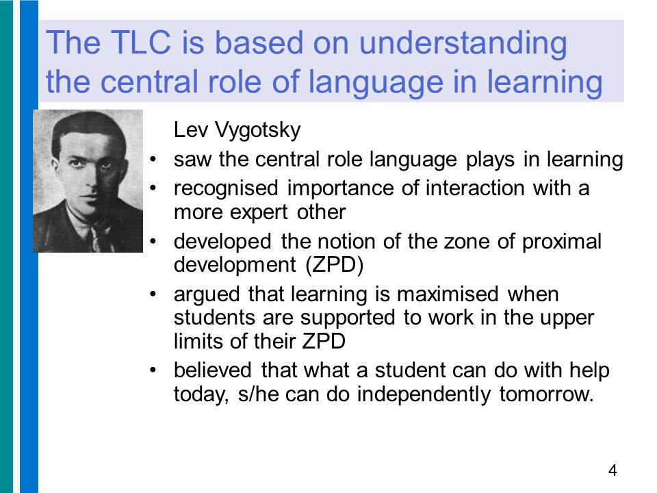 The TLC is a framework for effective scaffolding in the classroom Jerome Bruner – believed that a learner (even of a very young age) is capable of learning any material so long as the instruction is organized appropriately developed the notion of scaffolding: with high challenge and high support new learning takes place support is provided at point of need and gradually withdrawn as learners become increasingly independent 5