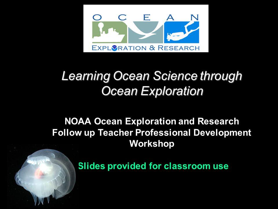 Learning Ocean Science through Ocean Exploration Learning Ocean Science through Ocean Exploration NOAA Ocean Exploration and Research Follow up Teacher Professional Development Workshop Slides provided for classroom use