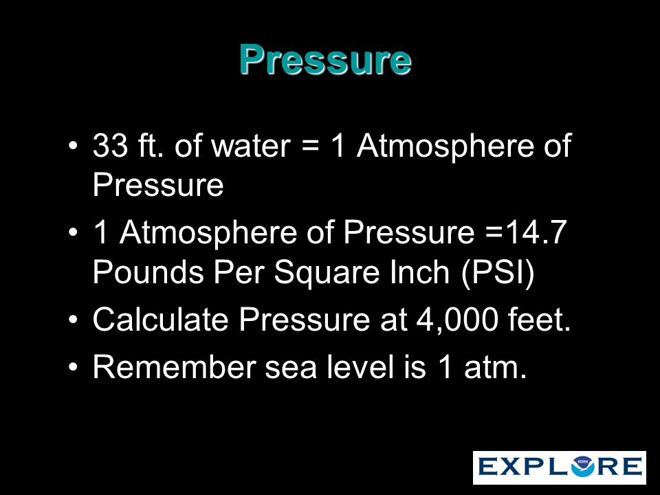 Pressure 33 ft. of water = 1 Atmosphere of Pressure 1 Atmosphere of Pressure =14.7 Pounds Per Square Inch (PSI) Calculate Pressure at 4,000 feet. Reme