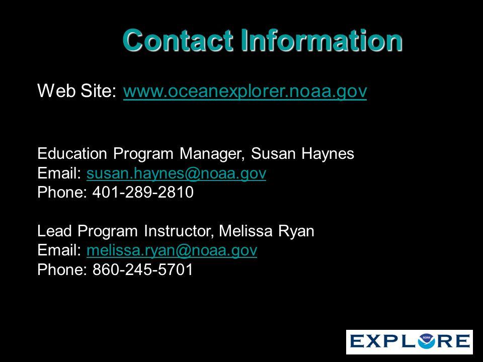 Web Site: www.oceanexplorer.noaa.govwww.oceanexplorer.noaa.gov Education Program Manager, Susan Haynes Email: susan.haynes@noaa.govsusan.haynes@noaa.gov Phone: 401-289-2810 Lead Program Instructor, Melissa Ryan Email: melissa.ryan@noaa.govmelissa.ryan@noaa.gov Phone: 860-245-5701 Contact Information