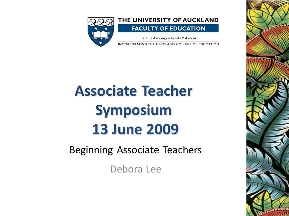 Associate Teacher Symposium 13 June 2009 Associate Teacher Symposium 13 June 2009 Beginning Associate Teachers Debora Lee