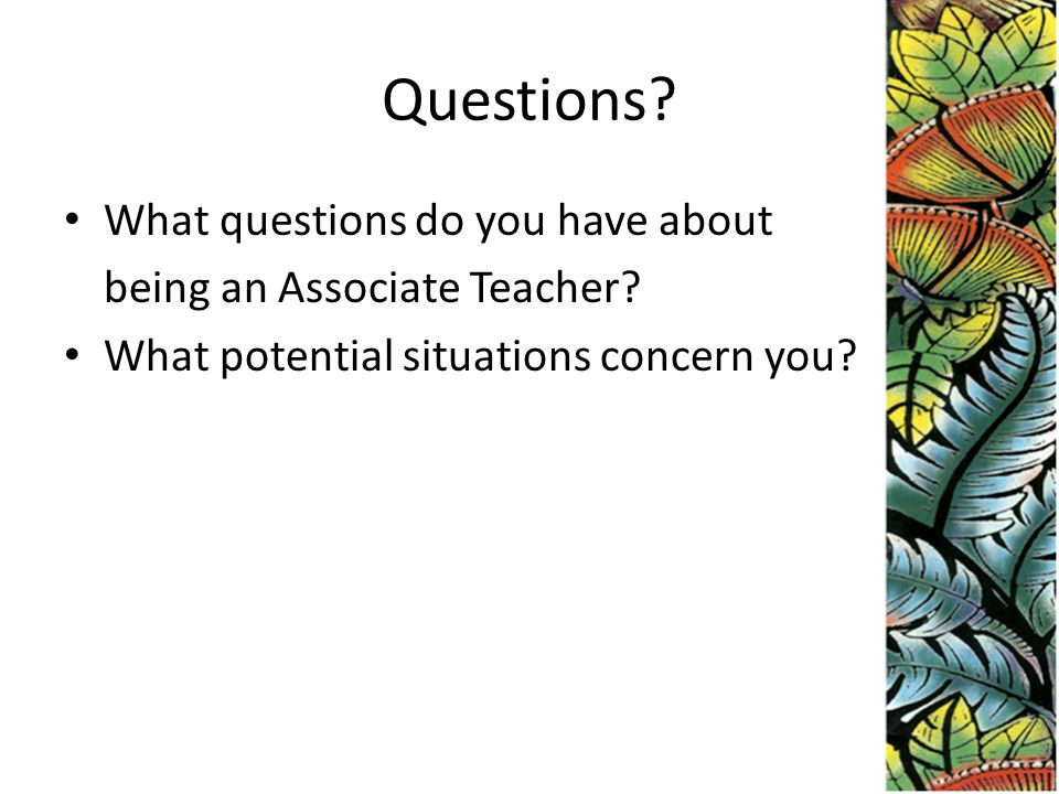 Questions.What questions do you have about being an Associate Teacher.