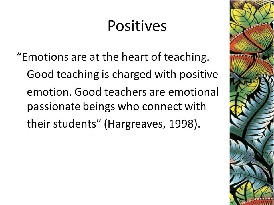 Positives Emotions are at the heart of teaching.Good teaching is charged with positive emotion.