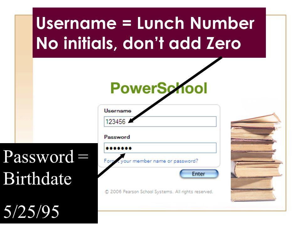 Username = Lunch Number No initials, don't add Zero Password = Birthdate 5/25/95