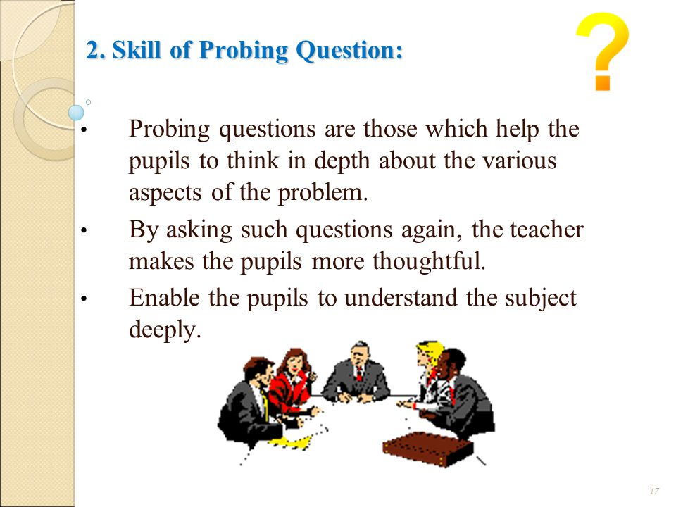 2. Skill of Probing Question: Probing questions are those which help the pupils to think in depth about the various aspects of the problem. By asking