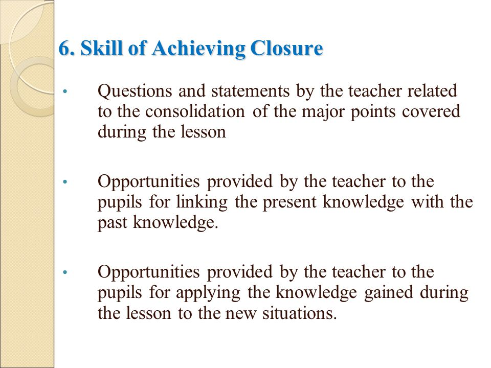 6. Skill of Achieving Closure Questions and statements by the teacher related to the consolidation of the major points covered during the lesson Oppor